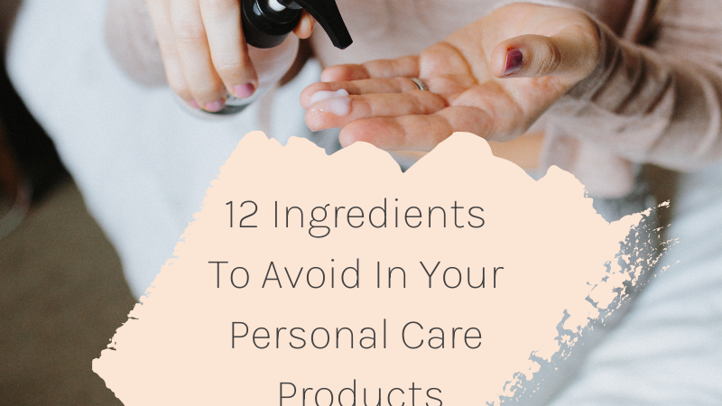 12 Ingredients To Avoid In Your Personal Care Products